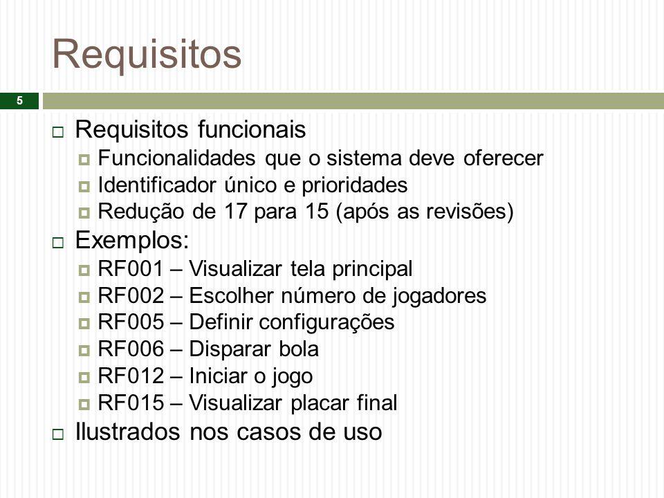 Requisitos Requisitos funcionais Funcionalidades que o sistema deve oferecer Identificador único e prioridades Redução de 17 para 15 (após as revisões) Exemplos: RF001 – Visualizar tela principal RF002 – Escolher número de jogadores RF005 – Definir configurações RF006 – Disparar bola RF012 – Iniciar o jogo RF015 – Visualizar placar final Ilustrados nos casos de uso 5