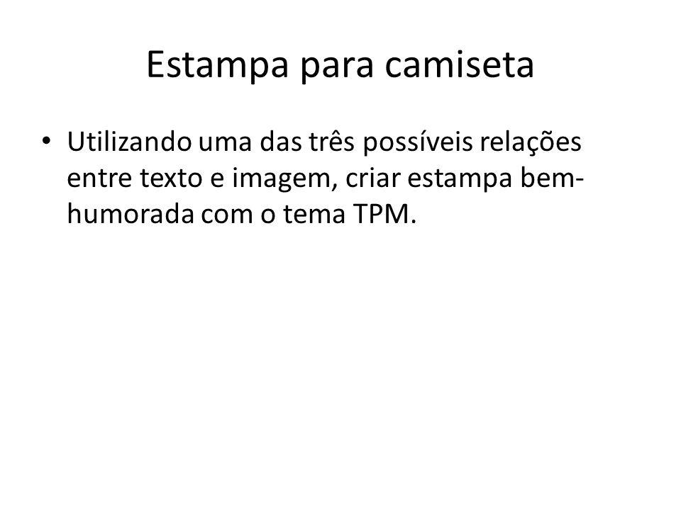 Estampa para camiseta Utilizando uma das três possíveis relações entre texto e imagem, criar estampa bem- humorada com o tema TPM.