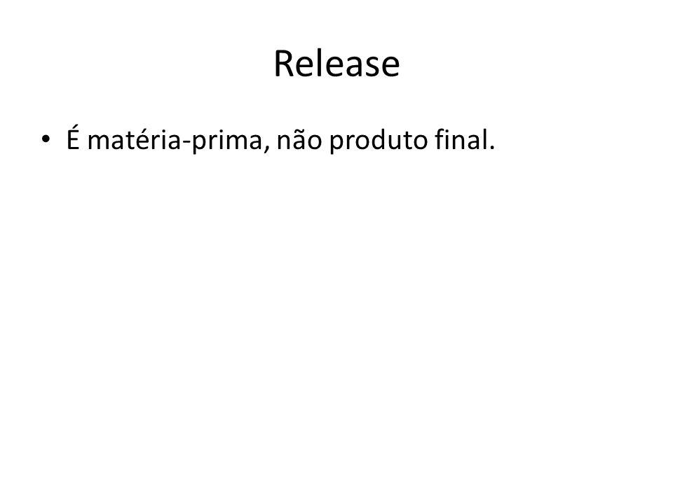 Release É matéria-prima, não produto final.