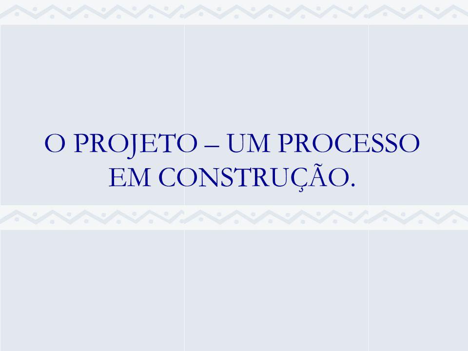 O PROJETO – UM PROCESSO EM CONSTRUÇÃO.