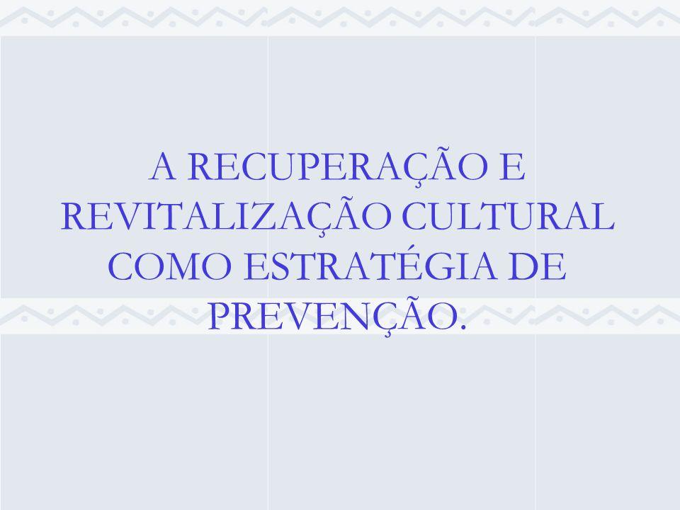 A RECUPERAÇÃO E REVITALIZAÇÃO CULTURAL COMO ESTRATÉGIA DE PREVENÇÃO.