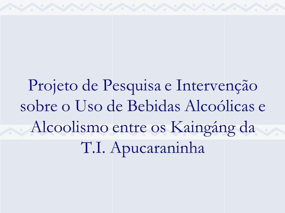 Projeto de Pesquisa e Intervenção sobre o Uso de Bebidas Alcoólicas e Alcoolismo entre os Kaingáng da T.I. Apucaraninha