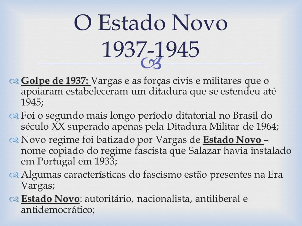 Não era: Não era: Imperialista, corporativista, chauvinista, racista; Tinha vários aspectos fascistas, mas não se caracterizava totalmente como tal; SISTEMA POLÍTICO DO ESTADO NOVO: SISTEMA POLÍTICO DO ESTADO NOVO: A ditadura do Estado Novo baseava-se em uma Constituição, inaugurando assim uma das características das ditaduras brasileiras do século XX: o poder do ditador, embora praticamente absoluto, baseava-se na Lei; A Lei afirmava que o ditador tinha poder absoluto – assim a ditadura se torna algo legal; A Constituição de 1937: foi outorgada e vigorou até sua queda de Vargas em 1945; Constituição: apelidada de polaca: foi elaborada por Francisco Campos, conhecido como Chico Ciência, devido sua habilidade em transformar atos arbitrários em fórmulas legais.