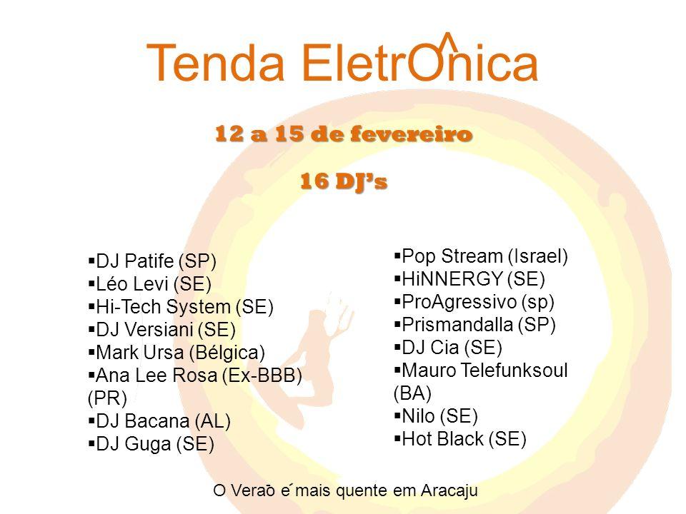 12 a 15 de fevereiro Tenda EletrOnica DJ Patife (SP) Léo Levi (SE) Hi-Tech System (SE) DJ Versiani (SE) Mark Ursa (Bélgica) Ana Lee Rosa (Ex-BBB) (PR) DJ Bacana (AL) DJ Guga (SE) Pop Stream (Israel) HiNNERGY (SE) ProAgressivo (sp) Prismandalla (SP) DJ Cia (SE) Mauro Telefunksoul (BA) Nilo (SE) Hot Black (SE) ^ 16 DJs O Verao e mais quente em Aracaju - -