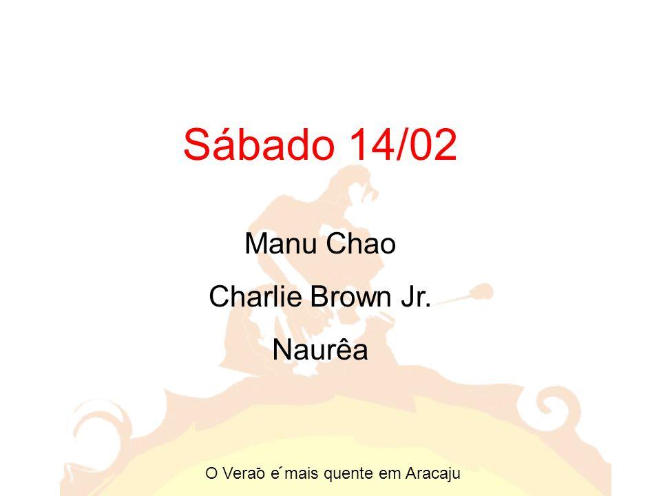 Sábado 14/02 Manu Chao Charlie Brown Jr. Naurêa O Verao e mais quente em Aracaju - -