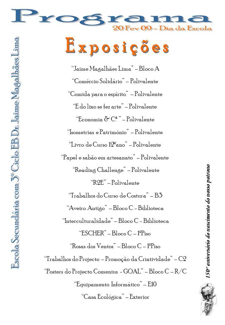 150º aniversário do nascimento do nosso patrono Jaime Magalhães Lima – Bloco A Trabalhos do Curso de Costura – B3 Aveiro Antigo – Bloco C - Biblioteca ESCHER – Bloco C – 1ºPiso Rosas dos Ventos – Bloco C – 1ºPiso Trabalhos do Projecto – Promoção da Criatividade – C2 Posters do Projecto Comenius - GOAL – Bloco C – R/C Equipamento Informático – E10 Comércio Solidário – Polivalente Comida para o espírito – Polivalente E do lixo se fez arte – Polivalente Economia & Cª – Polivalente Isometrias e Património – Polivalente Livro de Curso 12ºano – Polivalente Papel e sabão em artesanato – Polivalente Reading Challenge – Polivalente R2E – Polivalente Casa Ecológica – Exterior Interculturalidade – Bloco C - Biblioteca