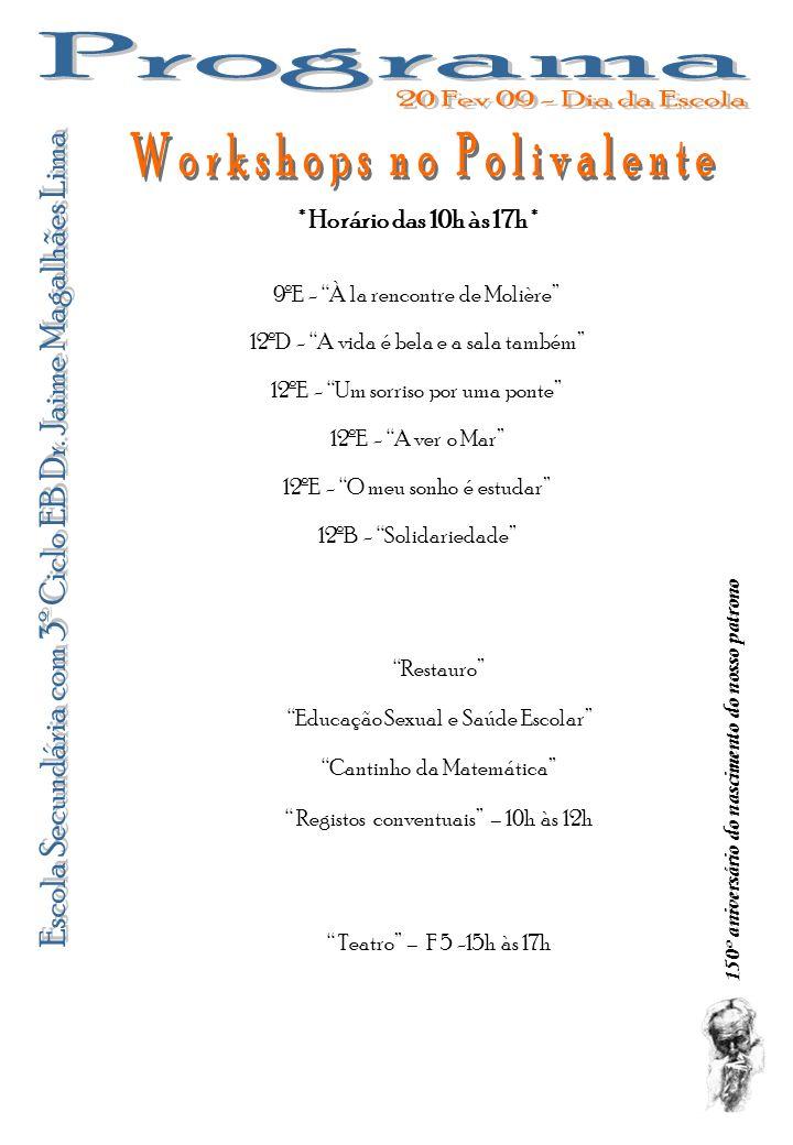 Tereré e Malabarismos - Polivalente 10º A Viagem a Valência - Polivalente Danças Latinas – E1 – 9h às 12h Guitarra – D10 – 9h às 12h Karaté – F1 – 15h às 17h Relaxamento – F1 – 9h às 12h Peddy-Papper – Manhã 150º aniversário do nascimento do nosso patrono Percurso urbano: perigo à espreita – 15h – entre os blocos C e F [com inscrições] Demonstração de Aplicações OpenSource – 10h – E10 Festa da Cidade FM – Junto ao Poço Anfi … Teatro – 10h10m [com inscrições] Magia da Química – Bloco G Laboratório Aberto – Bloco D Tea-Party – 16h30m - Sala de Professores Homenagem aos Professores e Funcionários Aposentados – 17h30m – Sala de Professores 12ºJ Almoço temático - Carnaval – 12h30m – D14 10º H Jogo dos Valores - Polivalente