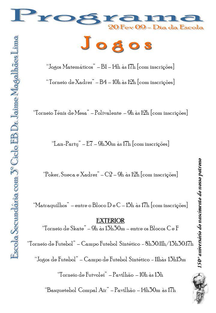 150º aniversário do nascimento do nosso patrono Jogos Matemáticos – B1 – 14h às 17h [com inscrições] Torneio de Xadrez – B4 – 10h às 12h [com inscrições] Torneio Ténis de Mesa – Polivalente – 9h às 12h [com inscrições] Lan-Party – E7 – 9h30m às 17h [com inscrições] Poker, Sueca e Xadrez – C2 – 9h às 12h [com inscrições] Matraquilhos – entre o Bloco D e C – 15h às 17h [com inscrições] EXTERIOR Torneio de Skate – 9h às 13h30m – entre os Blocos C e F Torneio de Futebol – Campo Futebol Sintético - 8h30:11h/13h30:17h Jogos de Futebol – Campo de Futebol Sintético - 11hàs 13h15m Torneio de Futvolei – Pavilhão – 10h às 13h Basquetebol Compal Air – Pavilhão – 14h30m às 17h