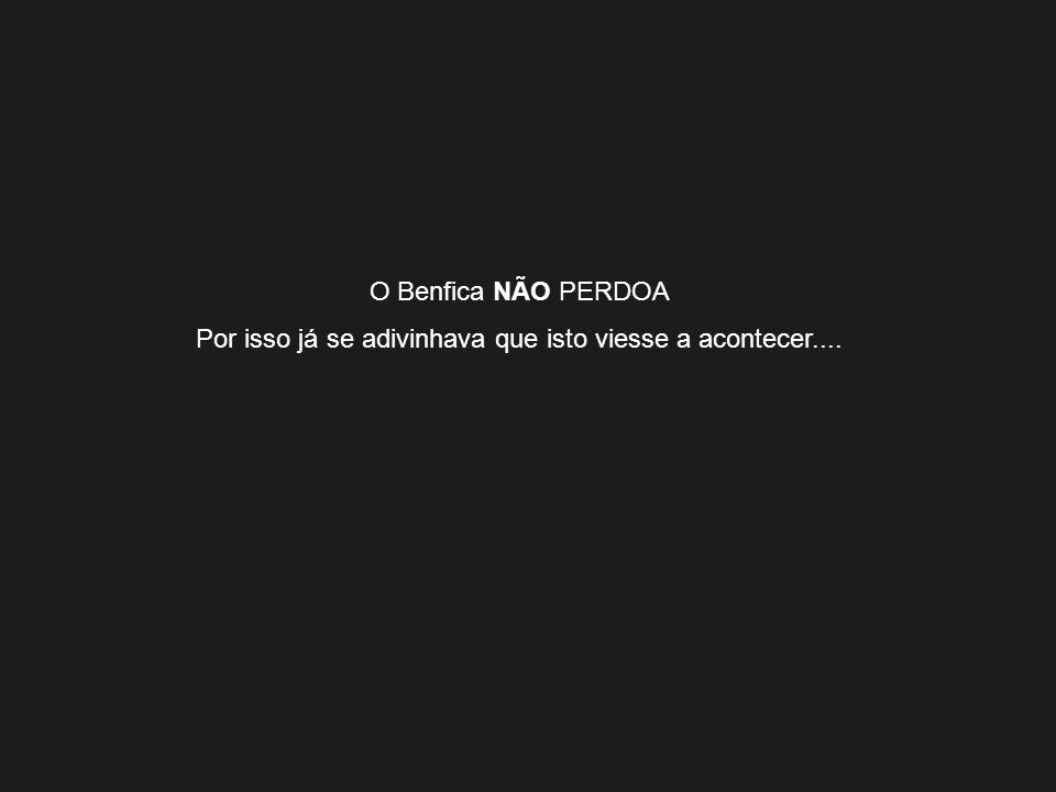 O Benfica NÃO PERDOA Por isso já se adivinhava que isto viesse a acontecer....