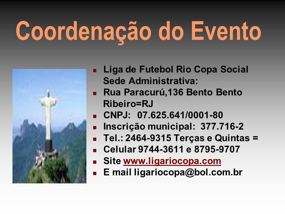 Coordenação do Evento Liga de Futebol Rio Copa Social Sede Administrativa: Rua Paracurú,136 Bento Bento Ribeiro=RJ CNPJ: 07.625.641/0001-80 Inscrição municipal: 377.716-2 Tel.: 2464-9315 Terças e Quintas = Celular 9744-3611 e 8795-9707 Site www.ligariocopa.comwww.ligariocopa.com E mail ligariocopa@bol.com.br