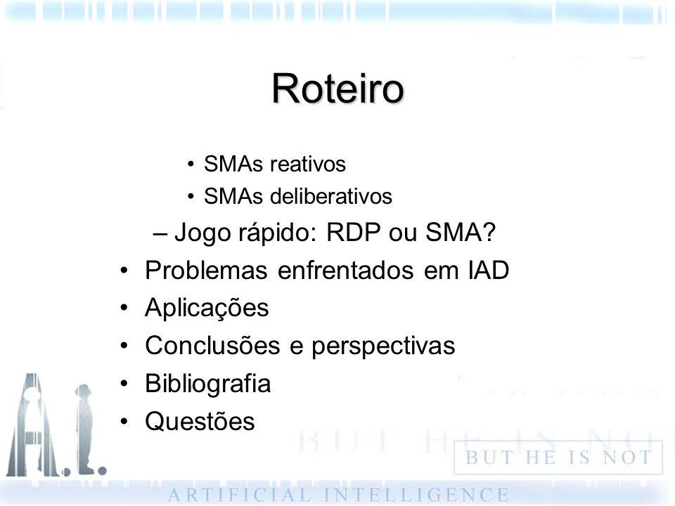 Roteiro SMAs reativos SMAs deliberativos –Jogo rápido: RDP ou SMA? Problemas enfrentados em IAD Aplicações Conclusões e perspectivas Bibliografia Ques