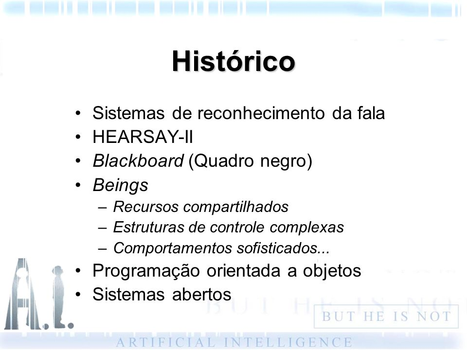 Histórico Sistemas de reconhecimento da fala HEARSAY-II Blackboard (Quadro negro) Beings –Recursos compartilhados –Estruturas de controle complexas –C