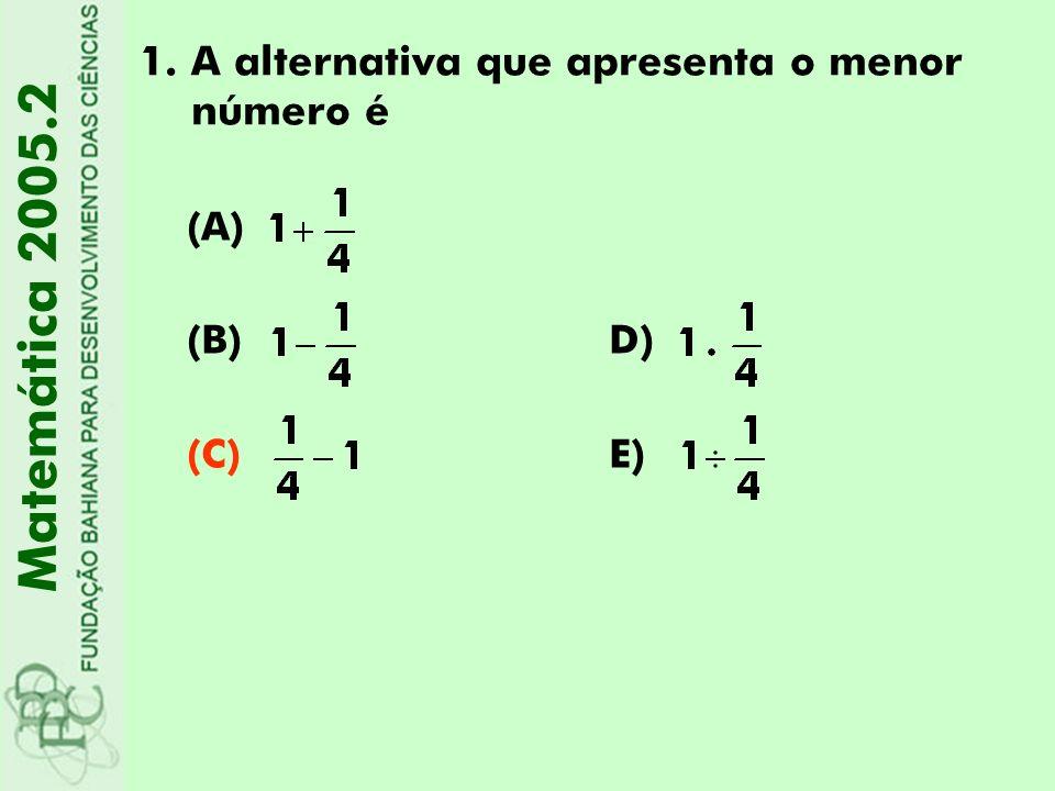 1.A alternativa que apresenta o menor número é (A) (B)D) (C)E) Matemática 2005.2