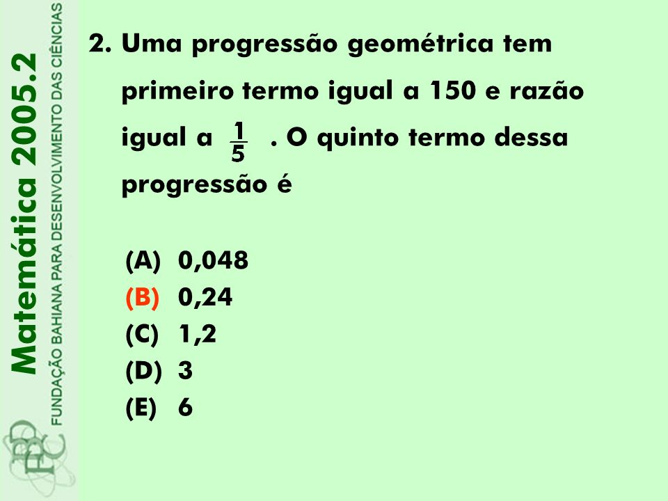 2.Uma progressão geométrica tem primeiro termo igual a 150 e razão igual a. O quinto termo dessa progressão é Matemática 2005.2 (A)0,048 (B)0,24 (C)1,