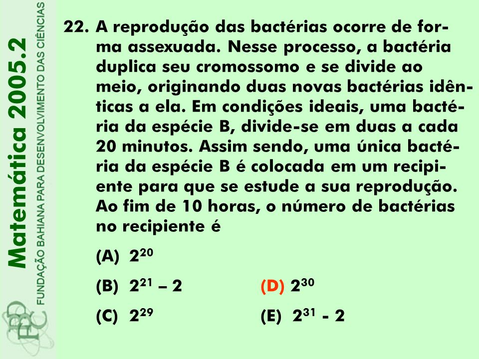 22.A reprodução das bactérias ocorre de for- ma assexuada. Nesse processo, a bactéria duplica seu cromossomo e se divide ao meio, originando duas nova