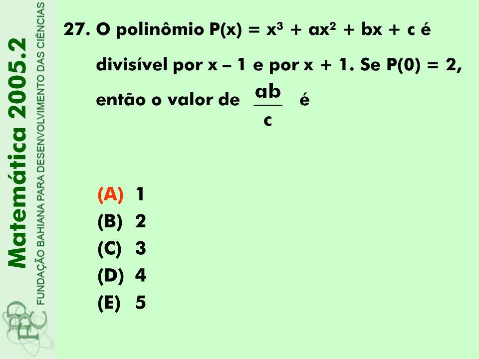 27.O polinômio P(x) = x 3 + ax 2 + bx + c é divisível por x – 1 e por x + 1. Se P(0) = 2, então o valor de é Matemática 2005.2 (A)1 (B)2 (C)3 (D)4 (E)