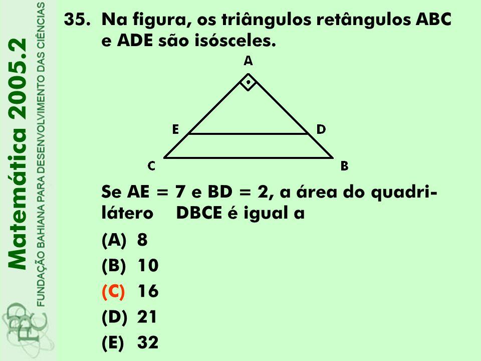 35.Na figura, os triângulos retângulos ABC e ADE são isósceles. Se AE = 7 e BD = 2, a área do quadri- látero DBCE é igual a (A)8 (B)10 (C)16 (D)21 (E)