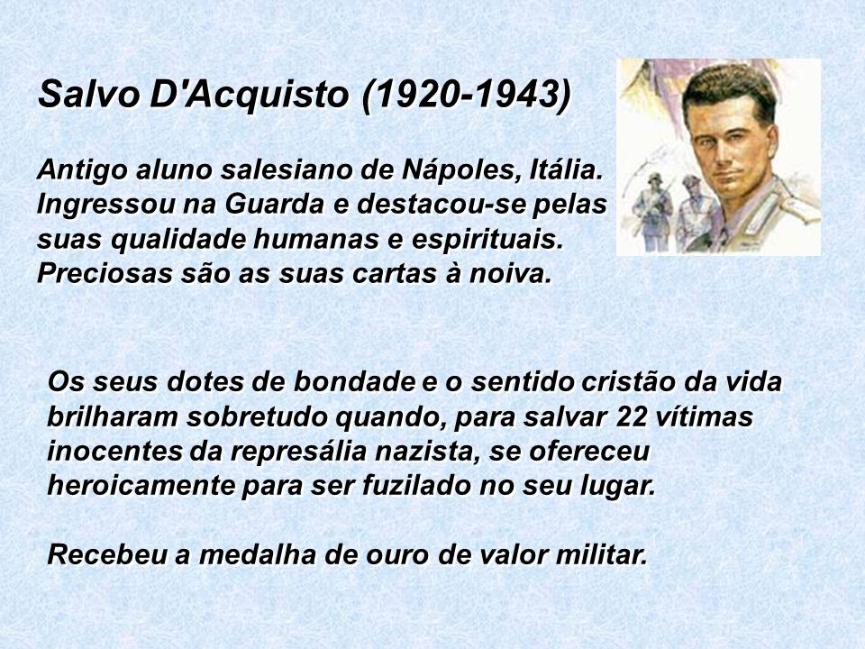 Salvo D'Acquisto (1920-1943) Antigo aluno salesiano de Nápoles, Itália. Ingressou na Guarda e destacou-se pelas suas qualidade humanas e espirituais.