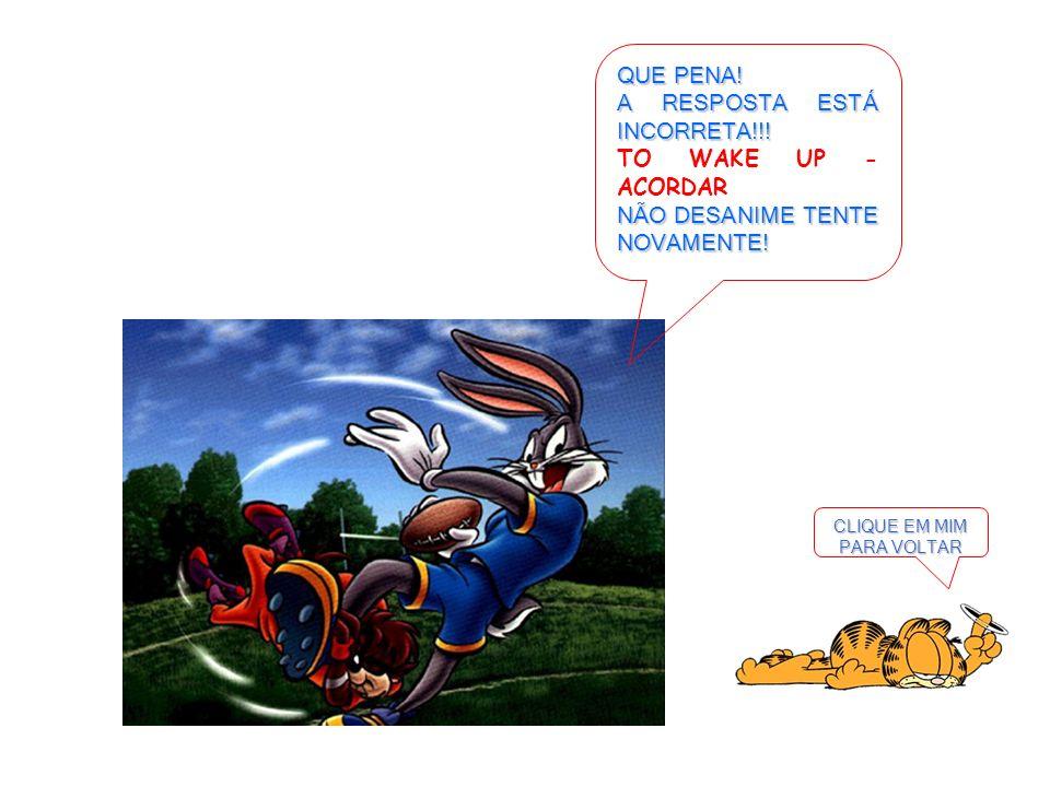 CLIQUE EM MIM PARA VOLTAR QUE PENA! A RESPOSTA ESTÁ INCORRETA!!! TO WAKE UP - ACORDAR NÃO DESANIME TENTE NOVAMENTE!