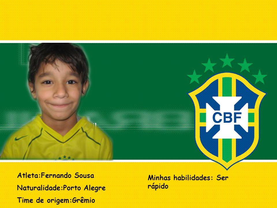 Atleta:Fernando Sousa Naturalidade:Porto Alegre Time de origem:Grêmio Minhas habilidades: Ser rápido