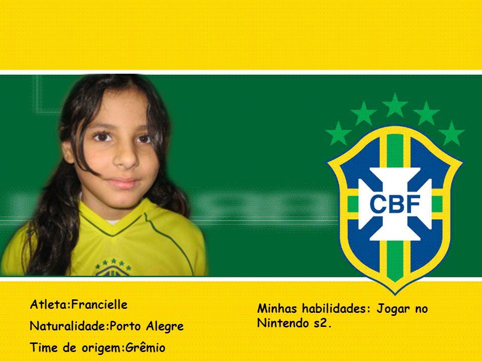 Atleta:Francielle Naturalidade:Porto Alegre Time de origem:Grêmio Minhas habilidades: Jogar no Nintendo s2.