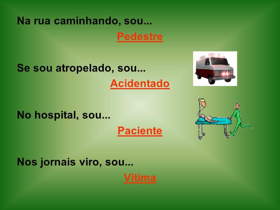 Na rua caminhando, sou... Pedestre Se sou atropelado, sou... Acidentado No hospital, sou... Paciente Nos jornais viro, sou... Vitima