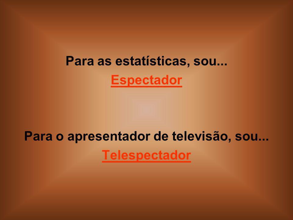 Para as estatísticas, sou... Espectador Para o apresentador de televisão, sou... Telespectador