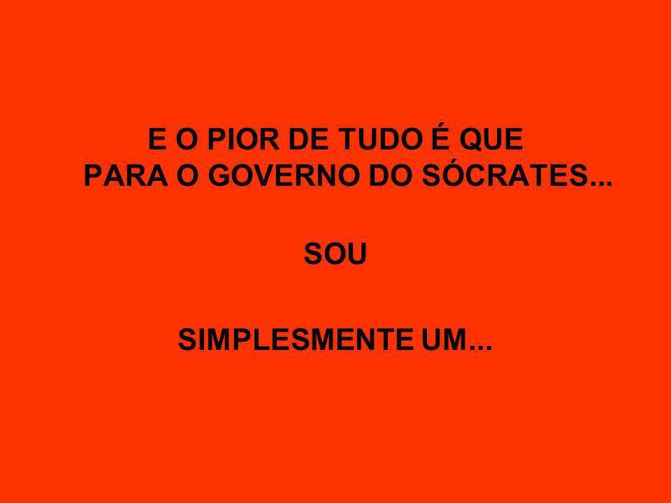 E O PIOR DE TUDO É QUE PARA O GOVERNO DO SÓCRATES... SOU SIMPLESMENTE UM...