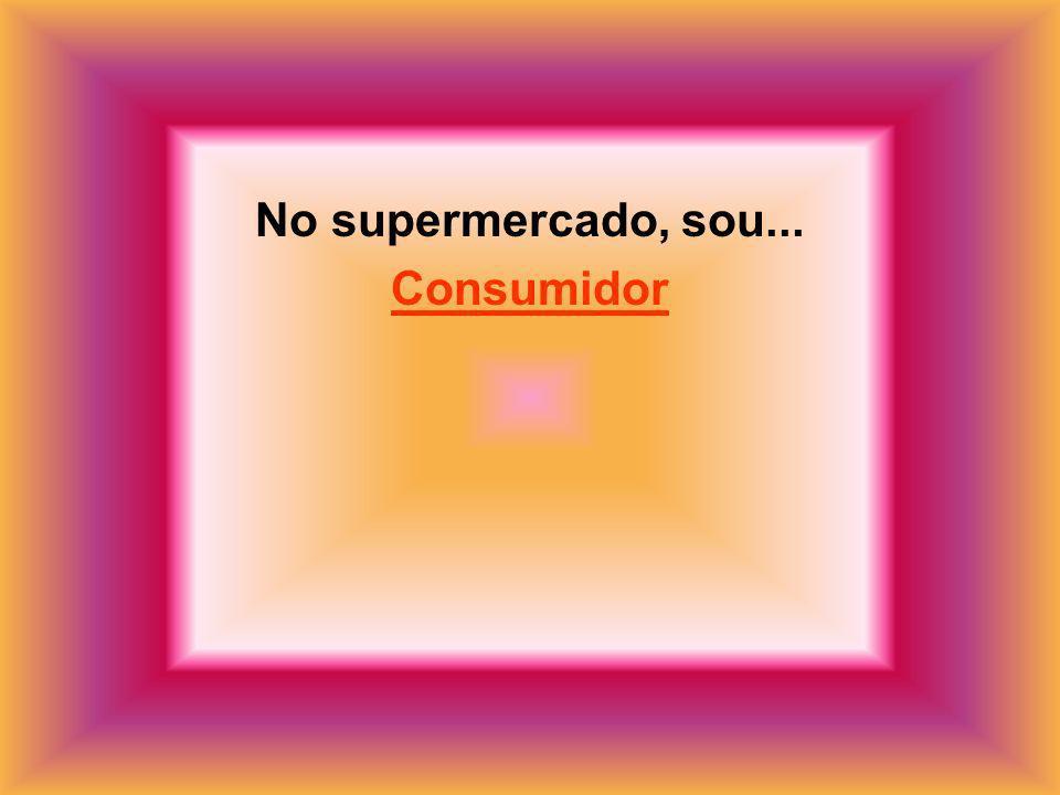 No supermercado, sou... Consumidor