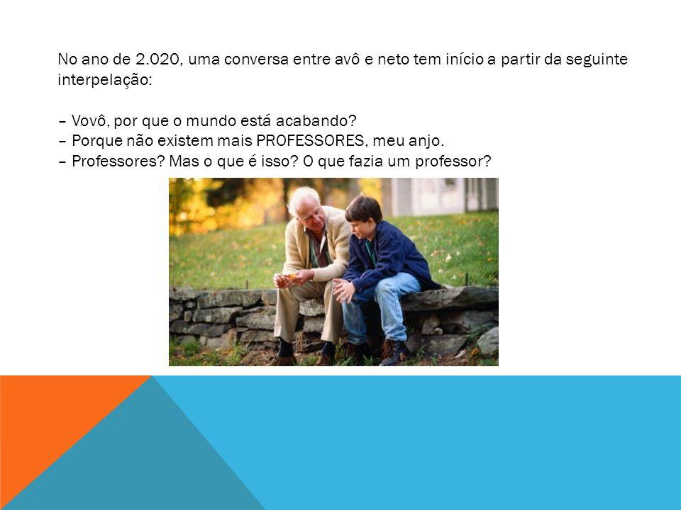 ANO 2020: A EXTINÇÃO DOS PROFESSORES Ano é 2020 d.C. - ou seja daqui a nove anos - é uma conversa entre avô e neto que tem início a partir da seguinte
