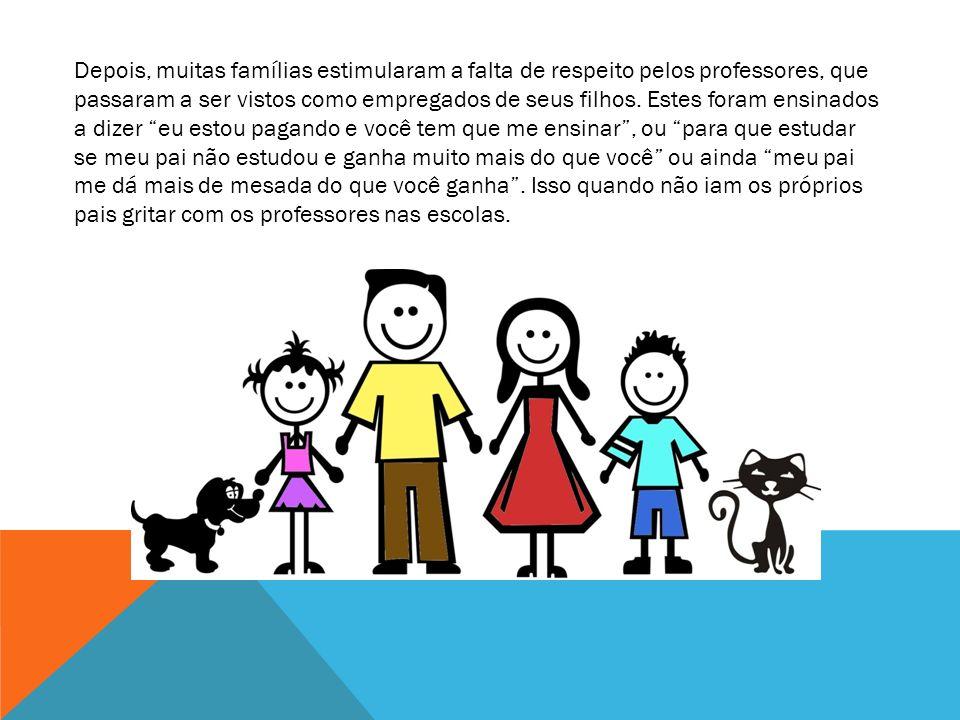 Depois, muitas famílias estimularam a falta de respeito pelos professores, que passaram a ser vistos como empregados de seus filhos.