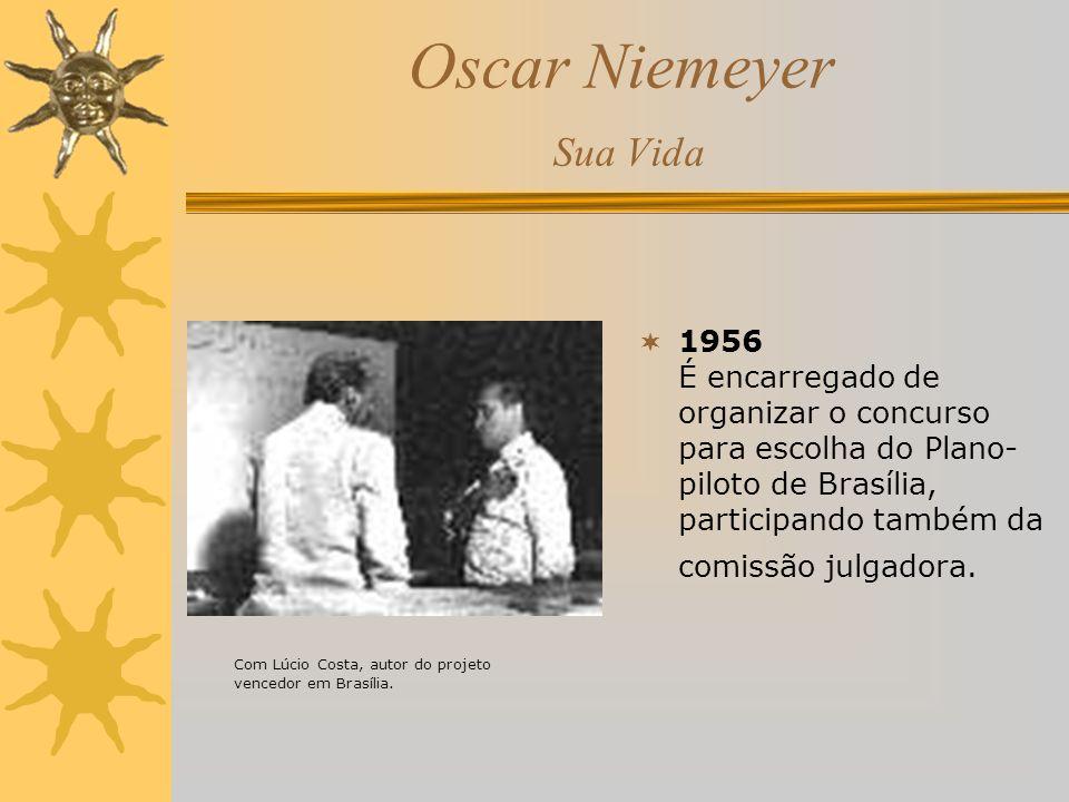 Oscar Niemeyer Sua Vida 1956 É encarregado de organizar o concurso para escolha do Plano- piloto de Brasília, participando também da comissão julgador
