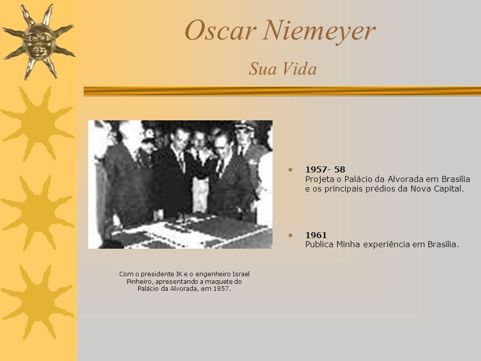 Oscar Niemeyer Sua Vida 1957- 58 Projeta o Palácio da Alvorada em Brasília e os principais prédios da Nova Capital. 1961 Publica Minha experiência em