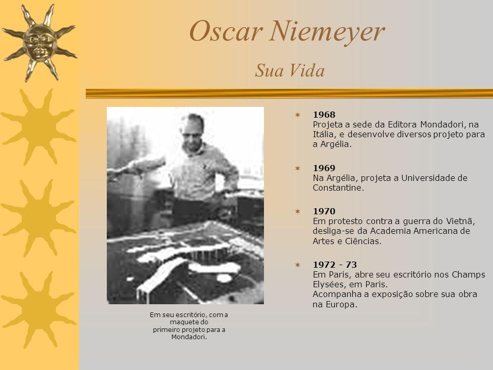 Oscar Niemeyer Sua Vida 1968 Projeta a sede da Editora Mondadori, na Itália, e desenvolve diversos projeto para a Argélia. 1969 Na Argélia, projeta a