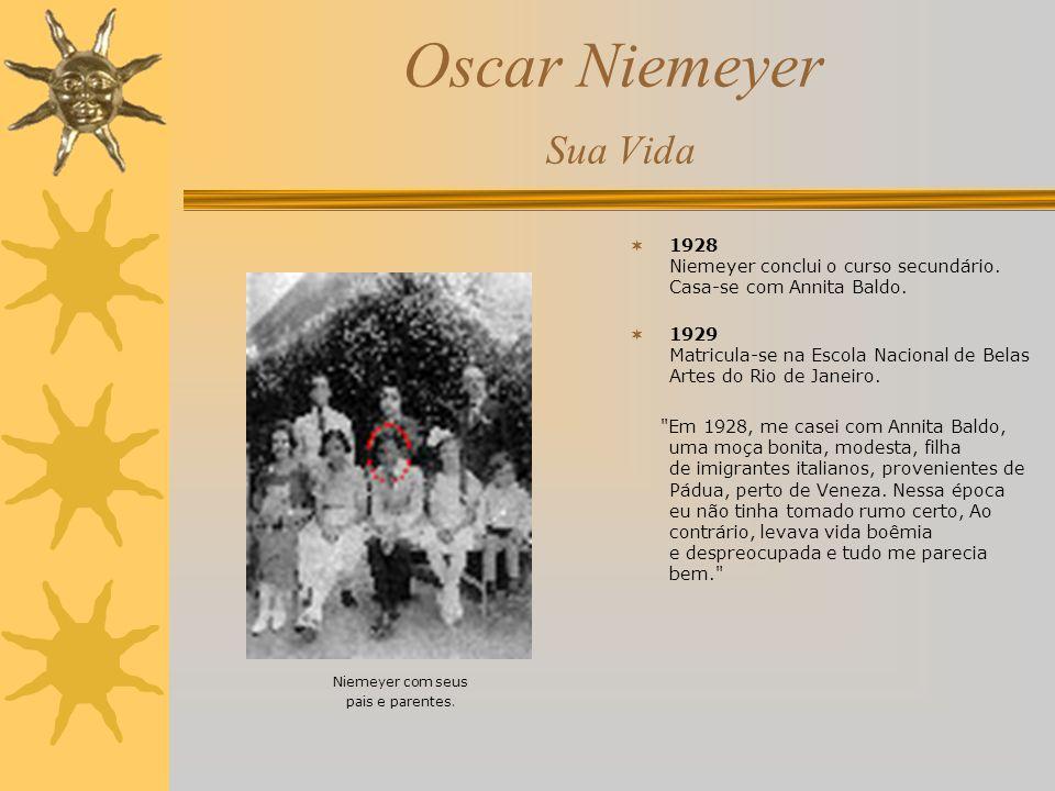 Oscar Niemeyer Sua Vida 1928 Niemeyer conclui o curso secundário. Casa-se com Annita Baldo. 1929 Matricula-se na Escola Nacional de Belas Artes do Rio