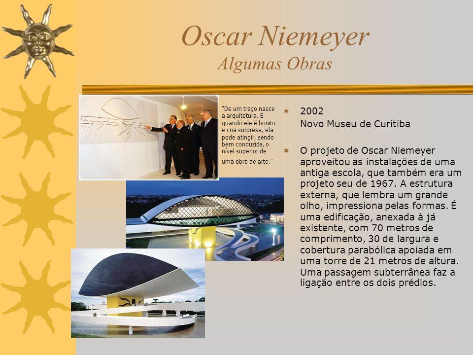 Oscar Niemeyer Algumas Obras 2002 Novo Museu de Curitiba O projeto de Oscar Niemeyer aproveitou as instalações de uma antiga escola, que também era um
