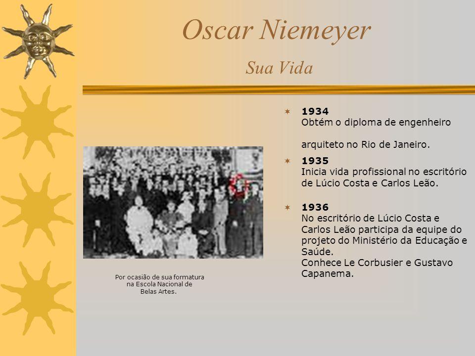 Oscar Niemeyer Sua Vida 1934 Obtém o diploma de engenheiro arquiteto no Rio de Janeiro. 1935 Inicia vida profissional no escritório de Lúcio Costa e C