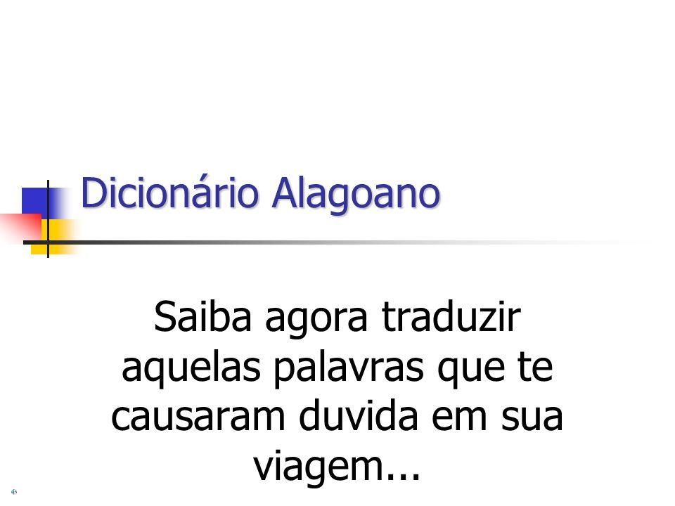 Dicionário Alagoano Saiba agora traduzir aquelas palavras que te causaram duvida em sua viagem...