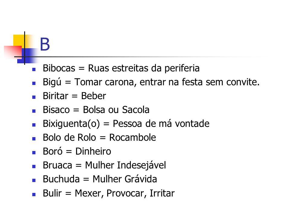 B Bibocas = Ruas estreitas da periferia Bigú = Tomar carona, entrar na festa sem convite. Biritar = Beber Bisaco = Bolsa ou Sacola Bixiguenta(o) = Pes