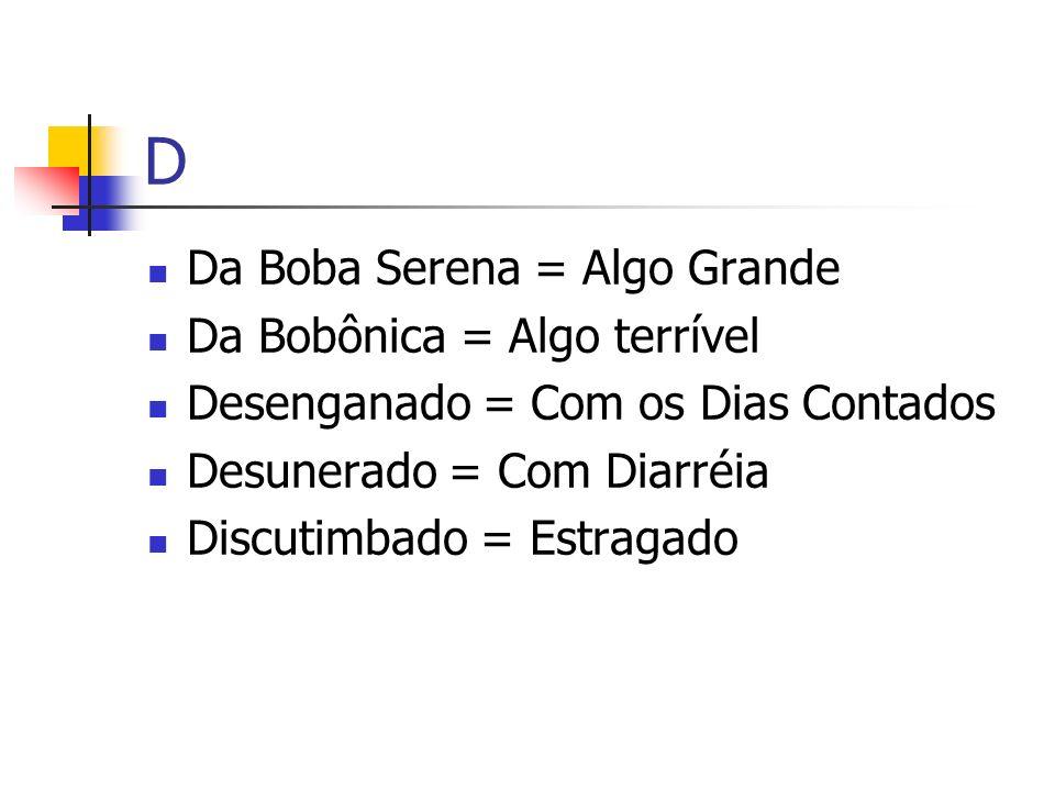 D Da Boba Serena = Algo Grande Da Bobônica = Algo terrível Desenganado = Com os Dias Contados Desunerado = Com Diarréia Discutimbado = Estragado