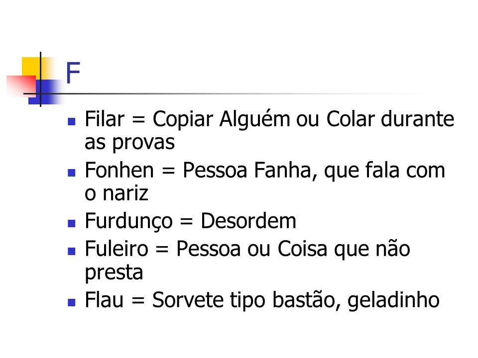 F Filar = Copiar Alguém ou Colar durante as provas Fonhen = Pessoa Fanha, que fala com o nariz Furdunço = Desordem Fuleiro = Pessoa ou Coisa que não p