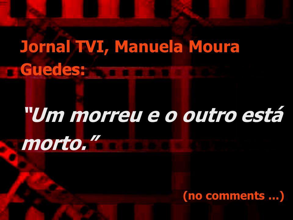 Jornal TVI, Manuela Moura Guedes: Um morreu e o outro está morto. (no comments...)