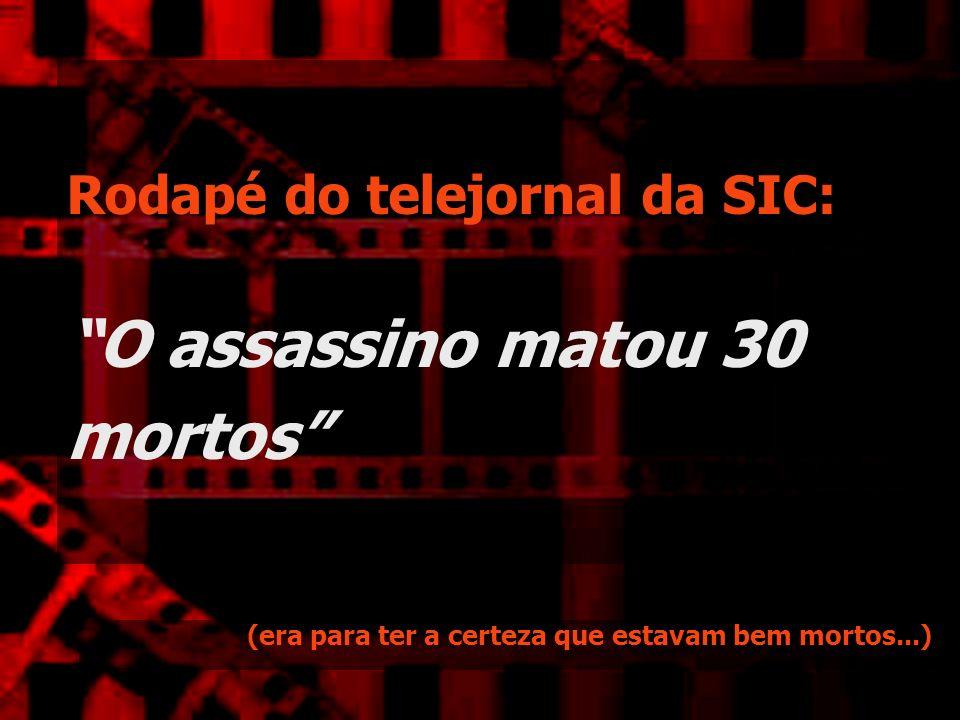 Rodapé do telejornal da SIC: O assassino matou 30 mortos (era para ter a certeza que estavam bem mortos...)