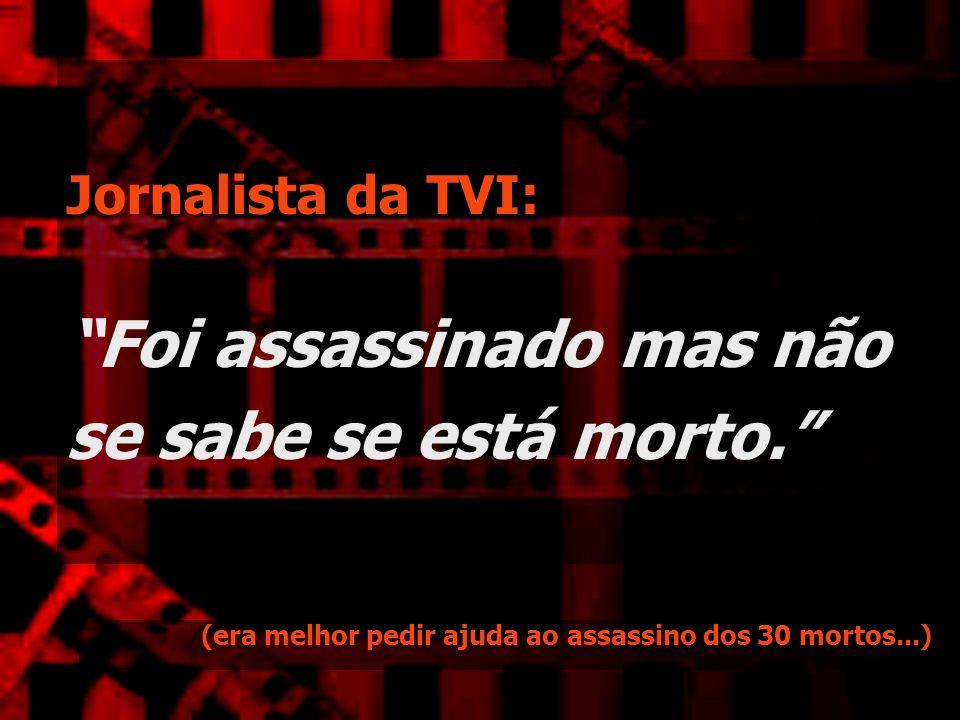 Jornalista da TVI: Foi assassinado mas não se sabe se está morto. (era melhor pedir ajuda ao assassino dos 30 mortos...)