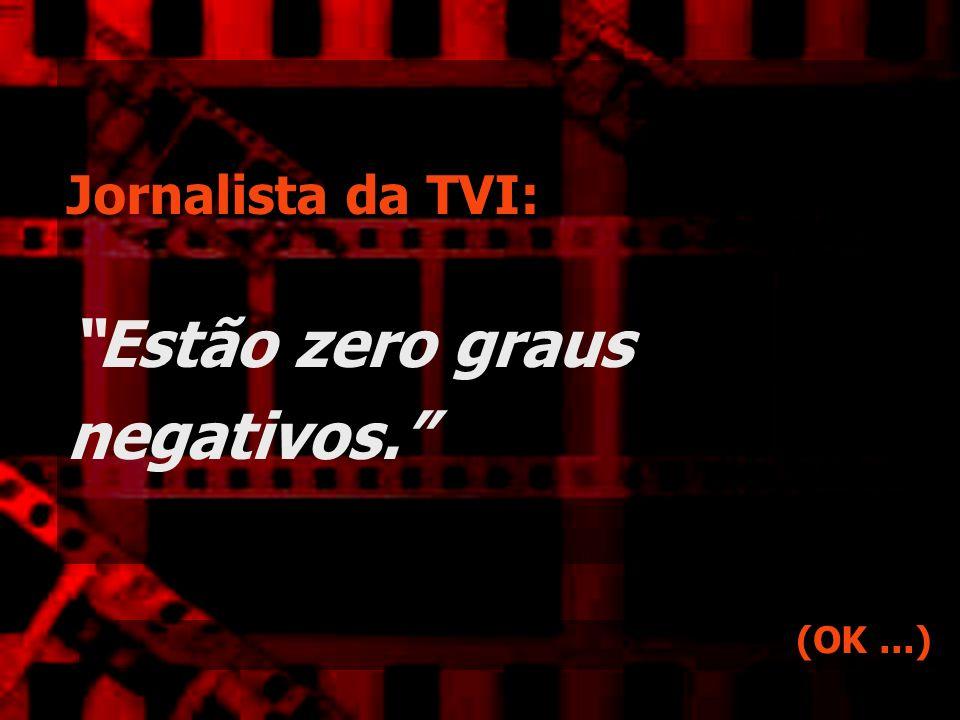 Jornalista da TVI: Estão zero graus negativos. (OK...)