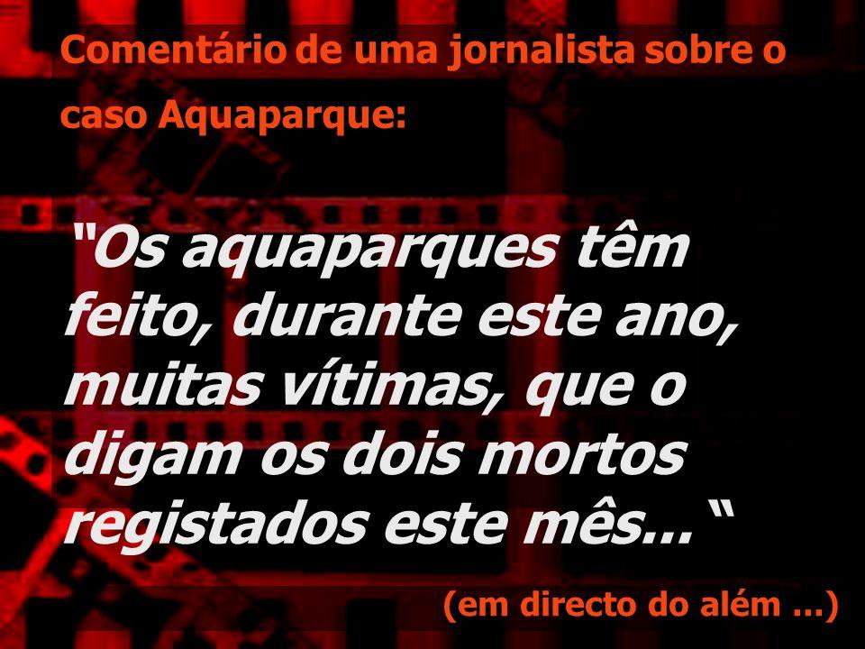 Comentário de uma jornalista sobre o caso Aquaparque: Os aquaparques têm feito, durante este ano, muitas vítimas, que o digam os dois mortos registado