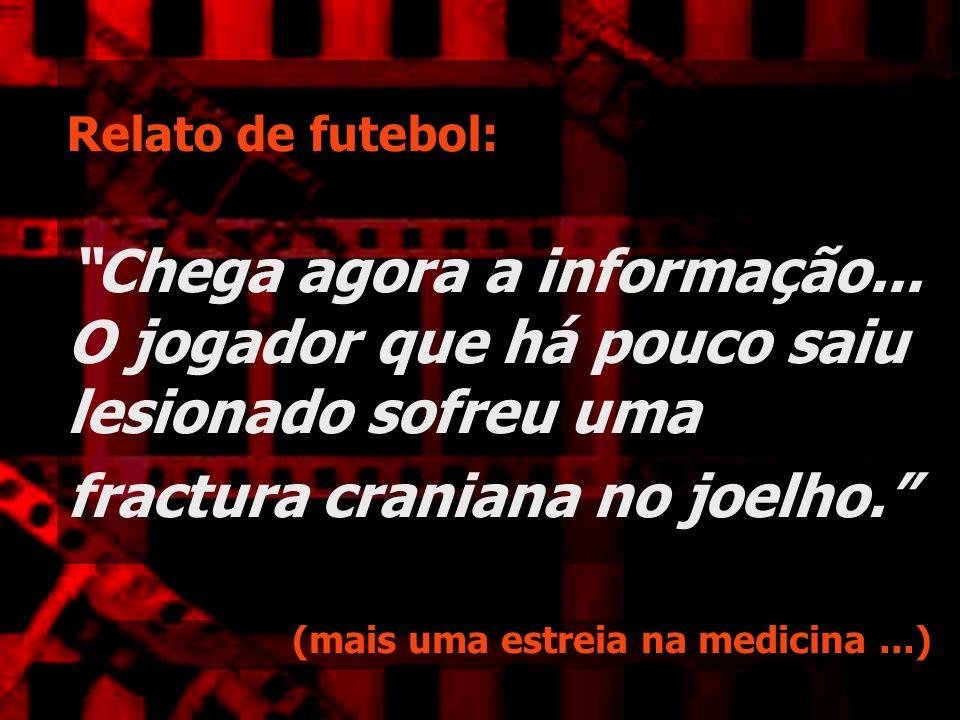 Relato de futebol: Chega agora a informação... O jogador que há pouco saiu lesionado sofreu uma fractura craniana no joelho. (mais uma estreia na medi