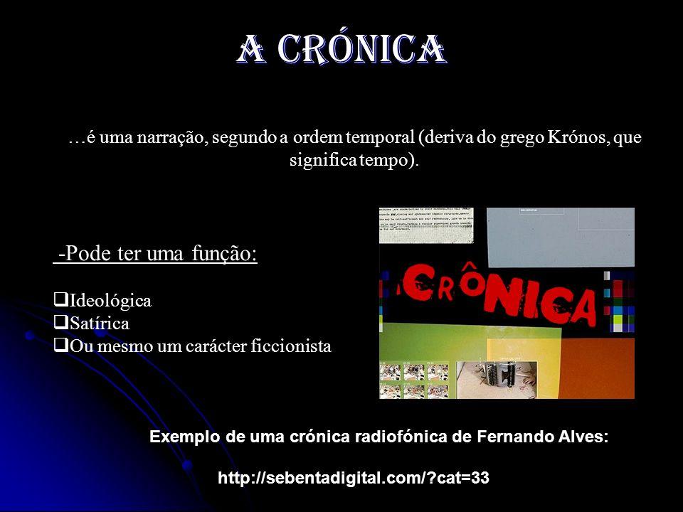 A crónica …é uma narração, segundo a ordem temporal (deriva do grego Krónos, que significa tempo). -Pode ter uma função: I deológica S atírica O u mes