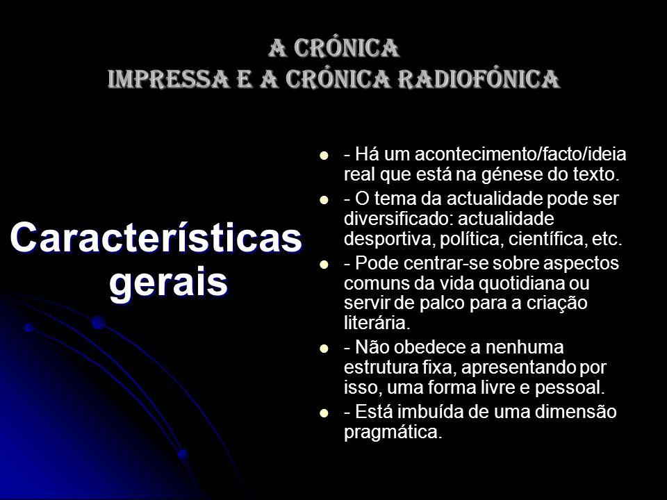 A crónica impressa e a crónica radiofónica Características gerais - Há um acontecimento/facto/ideia real que está na génese do texto. - O tema da actu