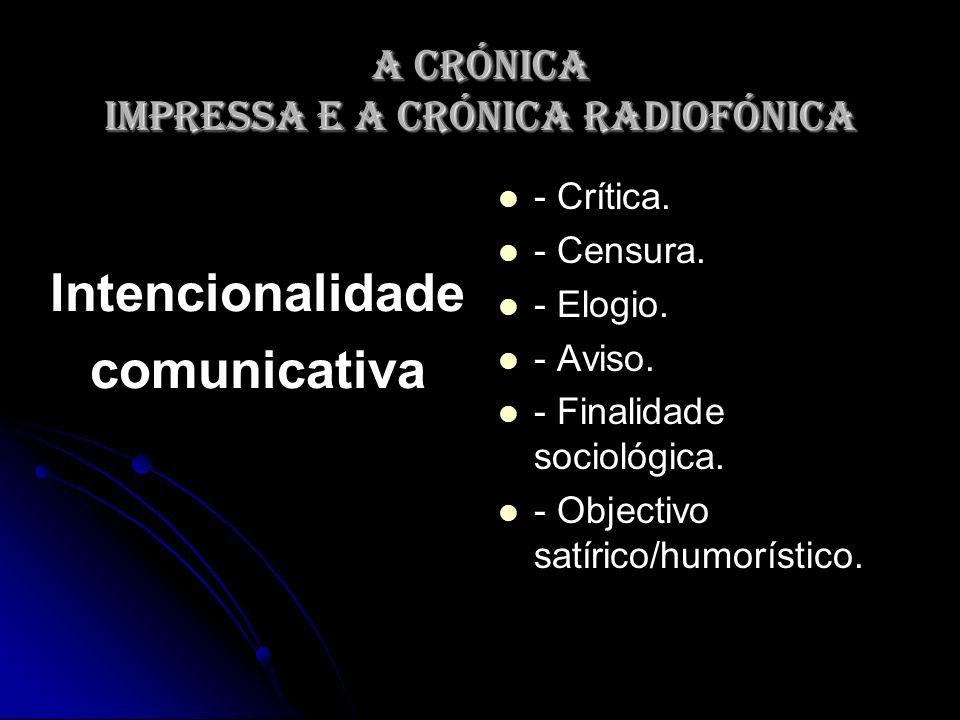A crónica impressa e a crónica radiofónica Intencionalidade comunicativa - Crítica. - Censura. - Elogio. - Aviso. - Finalidade sociológica. - Objectiv